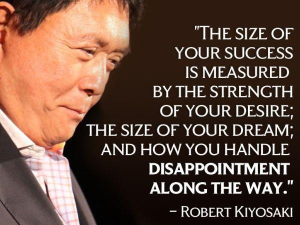 The size of your success is measured by the strength of your desire; the size of your dream; and how you handle disappointment along the way. Robert Kiyosaki